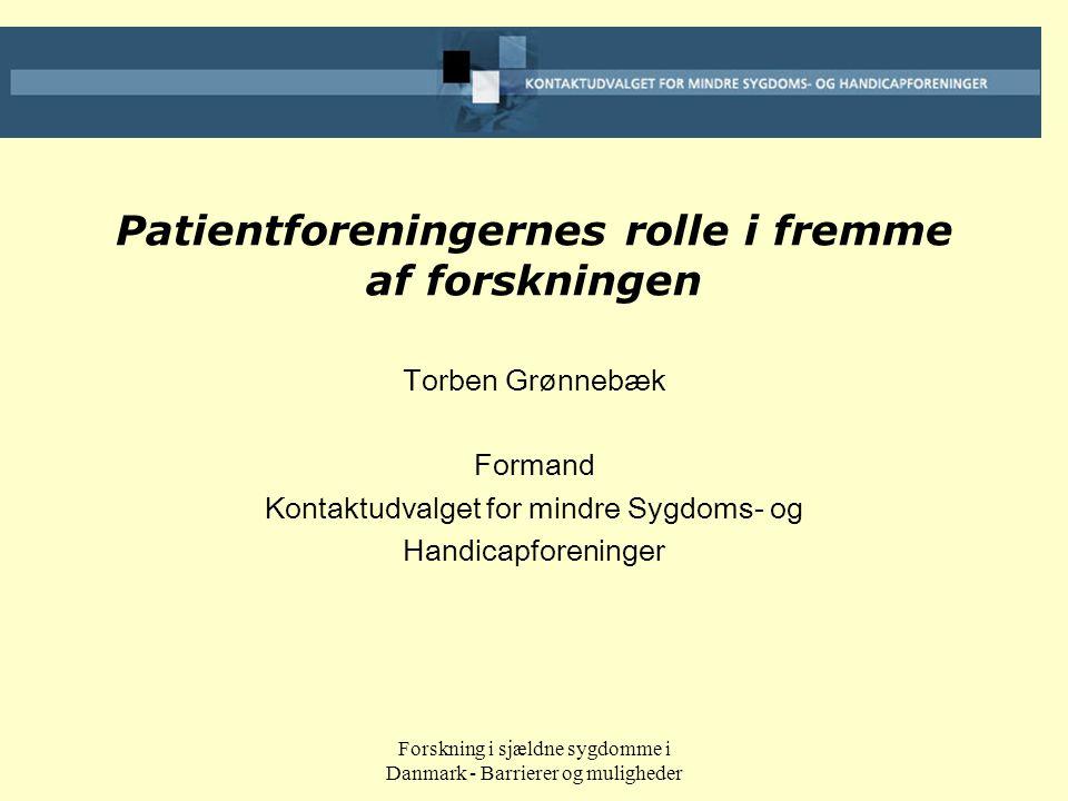 Forskning i sjældne sygdomme i Danmark - Barrierer og muligheder Patientforeningernes rolle i fremme af forskningen Torben Grønnebæk Formand Kontaktudvalget for mindre Sygdoms- og Handicapforeninger