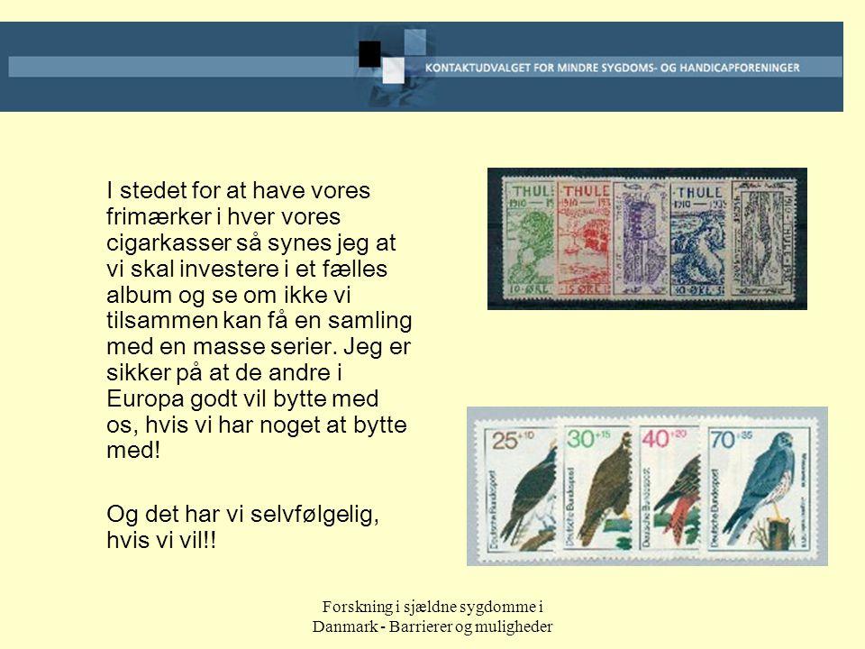 Forskning i sjældne sygdomme i Danmark - Barrierer og muligheder I stedet for at have vores frimærker i hver vores cigarkasser så synes jeg at vi skal investere i et fælles album og se om ikke vi tilsammen kan få en samling med en masse serier.