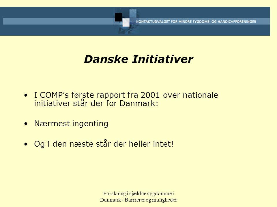 Forskning i sjældne sygdomme i Danmark - Barrierer og muligheder Danske Initiativer •I COMP's første rapport fra 2001 over nationale initiativer står der for Danmark: •Nærmest ingenting •Og i den næste står der heller intet!