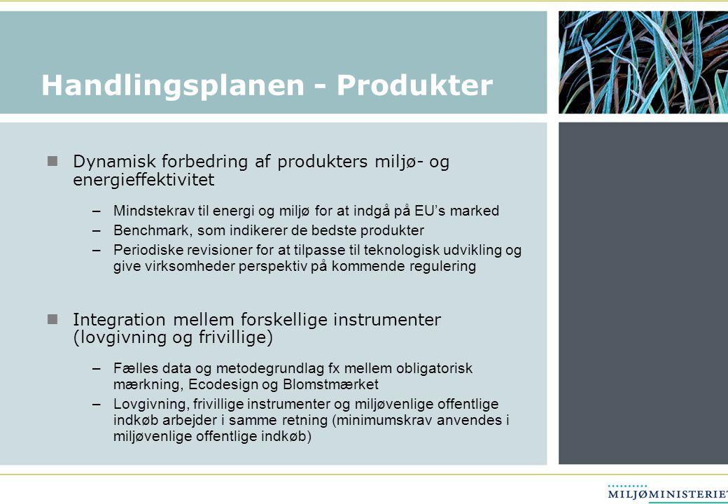 Handlingsplanen - Produkter  Dynamisk forbedring af produkters miljø- og energieffektivitet –Mindstekrav til energi og miljø for at indgå på EU's marked –Benchmark, som indikerer de bedste produkter –Periodiske revisioner for at tilpasse til teknologisk udvikling og give virksomheder perspektiv på kommende regulering  Integration mellem forskellige instrumenter (lovgivning og frivillige) –Fælles data og metodegrundlag fx mellem obligatorisk mærkning, Ecodesign og Blomstmærket –Lovgivning, frivillige instrumenter og miljøvenlige offentlige indkøb arbejder i samme retning (minimumskrav anvendes i miljøvenlige offentlige indkøb)