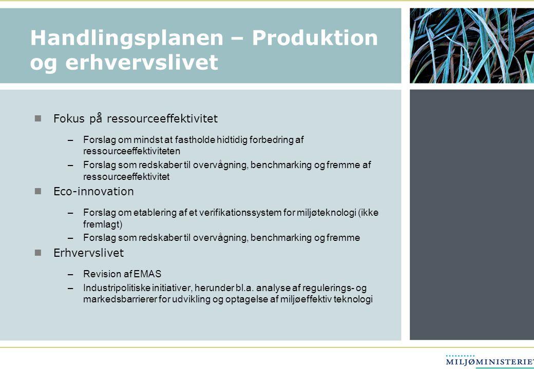 Handlingsplanen – Produktion og erhvervslivet  Fokus på ressourceeffektivitet –Forslag om mindst at fastholde hidtidig forbedring af ressourceeffektiviteten –Forslag som redskaber til overvågning, benchmarking og fremme af ressourceeffektivitet  Eco-innovation –Forslag om etablering af et verifikationssystem for miljøteknologi (ikke fremlagt) –Forslag som redskaber til overvågning, benchmarking og fremme  Erhvervslivet –Revision af EMAS –Industripolitiske initiativer, herunder bl.a.