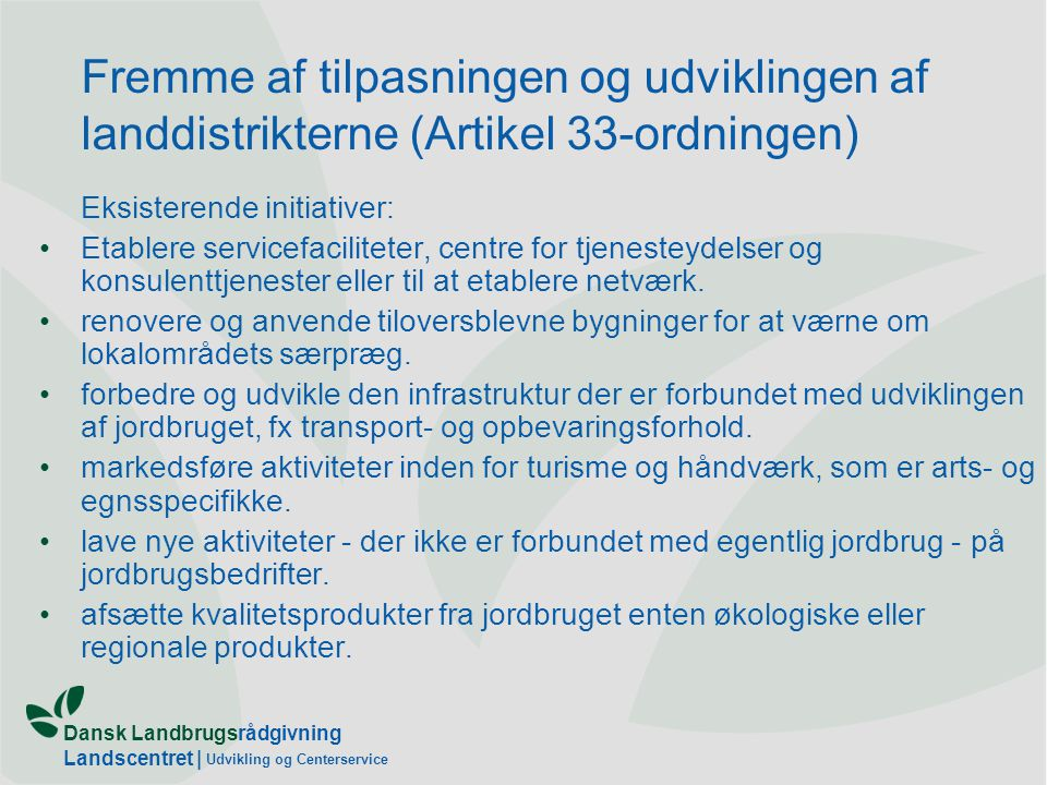 Dansk Landbrugsrådgivning Landscentret | Udvikling og Centerservice Fremme af tilpasningen og udviklingen af landdistrikterne (Artikel 33-ordningen) Eksisterende initiativer: •Etablere servicefaciliteter, centre for tjenesteydelser og konsulenttjenester eller til at etablere netværk.