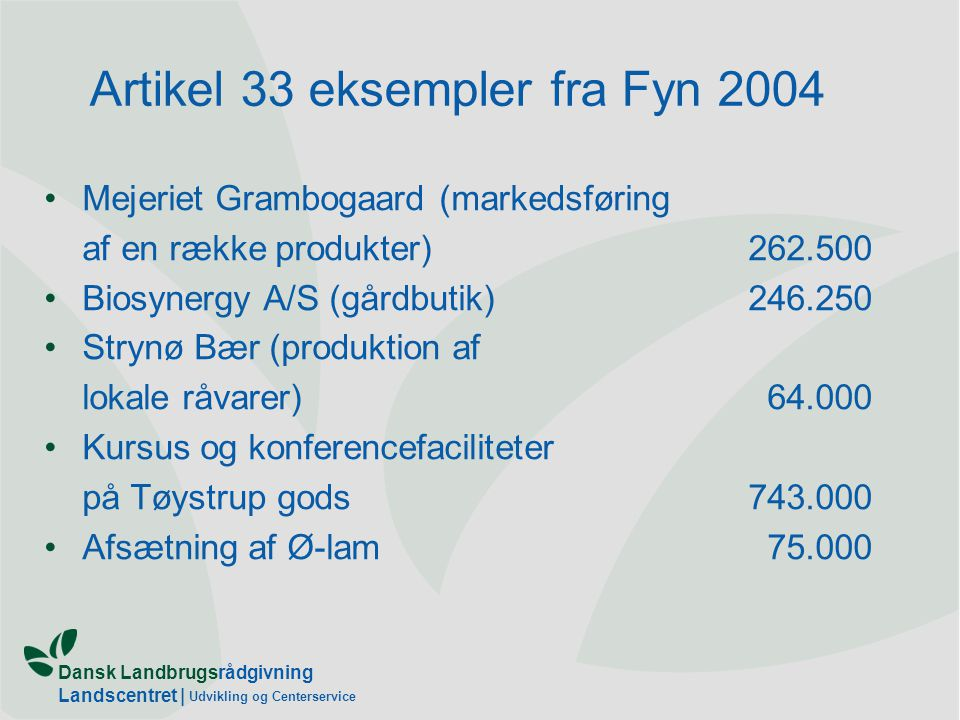 Dansk Landbrugsrådgivning Landscentret | Udvikling og Centerservice Artikel 33 eksempler fra Fyn 2004 •Mejeriet Grambogaard (markedsføring af en række produkter)262.500 •Biosynergy A/S (gårdbutik)246.250 •Strynø Bær (produktion af lokale råvarer) 64.000 •Kursus og konferencefaciliteter på Tøystrup gods743.000 •Afsætning af Ø-lam 75.000