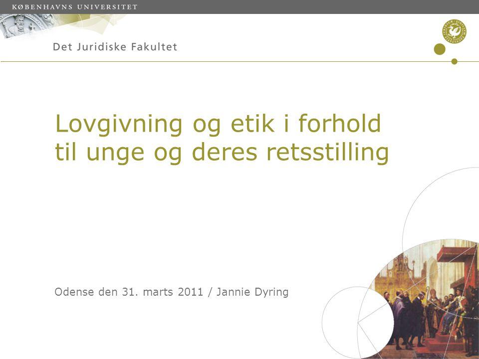 Lovgivning og etik i forhold til unge og deres retsstilling Odense den 31. marts 2011 / Jannie Dyring
