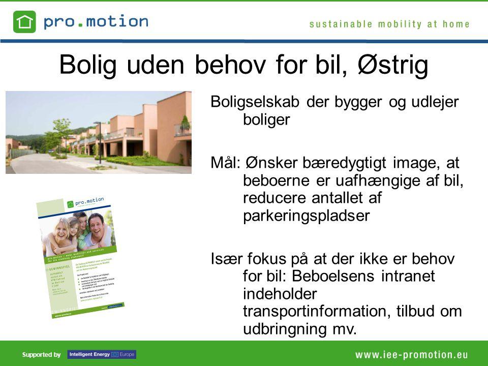Supported by Bolig uden behov for bil, Østrig Boligselskab der bygger og udlejer boliger Mål: Ønsker bæredygtigt image, at beboerne er uafhængige af bil, reducere antallet af parkeringspladser Især fokus på at der ikke er behov for bil: Beboelsens intranet indeholder transportinformation, tilbud om udbringning mv.