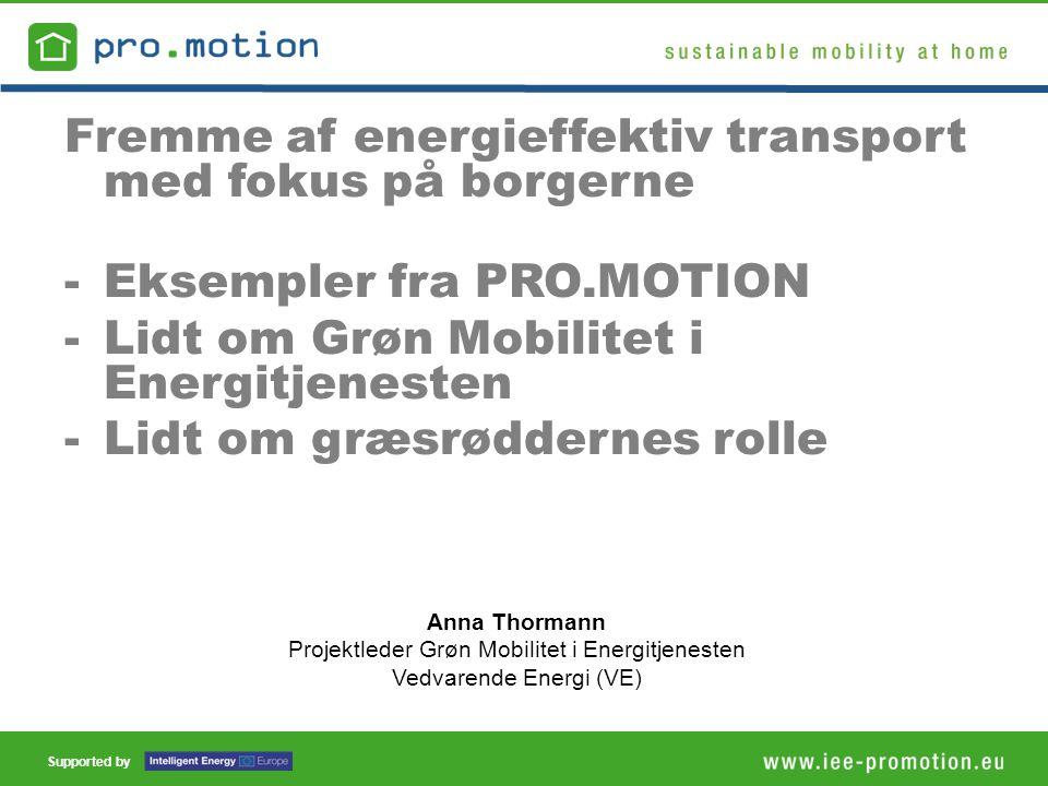 Supported by Anna Thormann Projektleder Grøn Mobilitet i Energitjenesten Vedvarende Energi (VE) Fremme af energieffektiv transport med fokus på borgerne -Eksempler fra PRO.MOTION -Lidt om Grøn Mobilitet i Energitjenesten -Lidt om græsrøddernes rolle