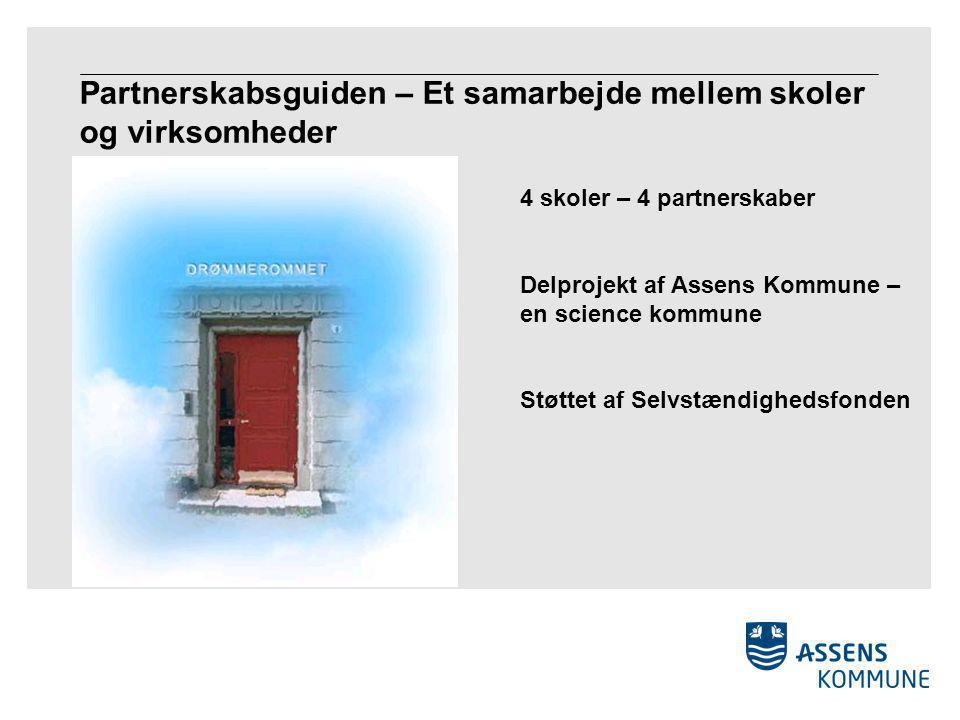 Partnerskabsguiden – Et samarbejde mellem skoler og virksomheder 4 skoler – 4 partnerskaber Delprojekt af Assens Kommune – en science kommune Støttet af Selvstændighedsfonden