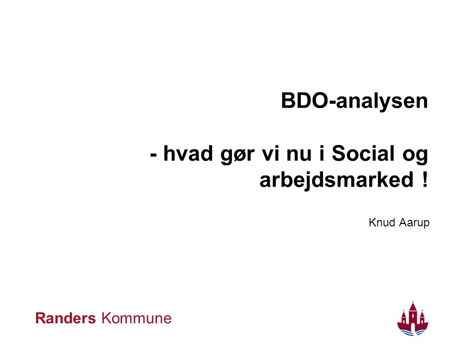 Randers Kommune BDO-analysen - hvad gør vi nu i Social og arbejdsmarked ! Knud Aarup