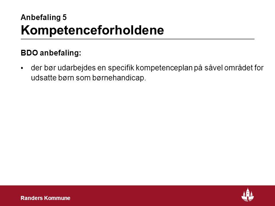 11 Randers Kommune Anbefaling 5 Kompetenceforholdene BDO anbefaling: • der bør udarbejdes en specifik kompetenceplan på såvel området for udsatte børn som børnehandicap.