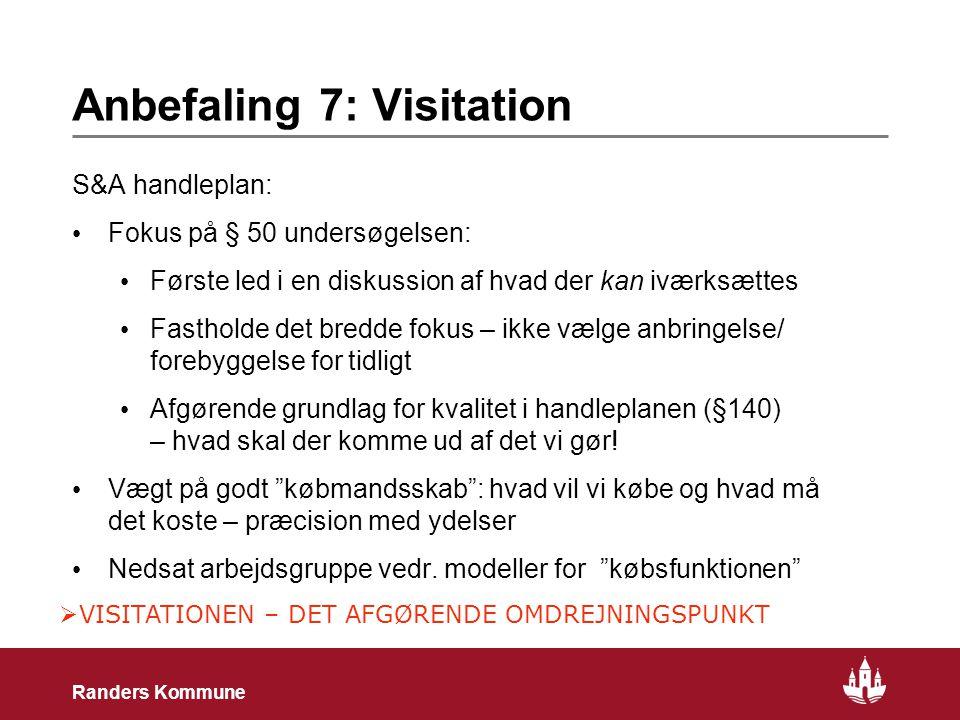 16 Randers Kommune Anbefaling 7: Visitation S&A handleplan: • Fokus på § 50 undersøgelsen: • Første led i en diskussion af hvad der kan iværksættes • Fastholde det bredde fokus – ikke vælge anbringelse/ forebyggelse for tidligt • Afgørende grundlag for kvalitet i handleplanen (§140) – hvad skal der komme ud af det vi gør.