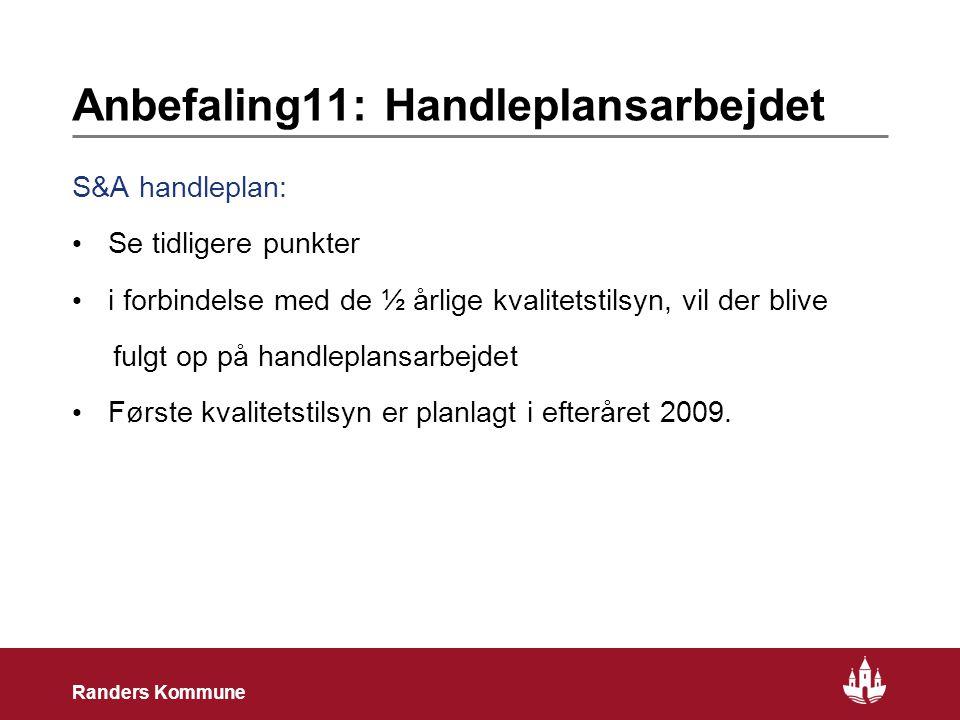 27 Randers Kommune Anbefaling11: Handleplansarbejdet S&A handleplan: • Se tidligere punkter • i forbindelse med de ½ årlige kvalitetstilsyn, vil der blive fulgt op på handleplansarbejdet • Første kvalitetstilsyn er planlagt i efteråret 2009.