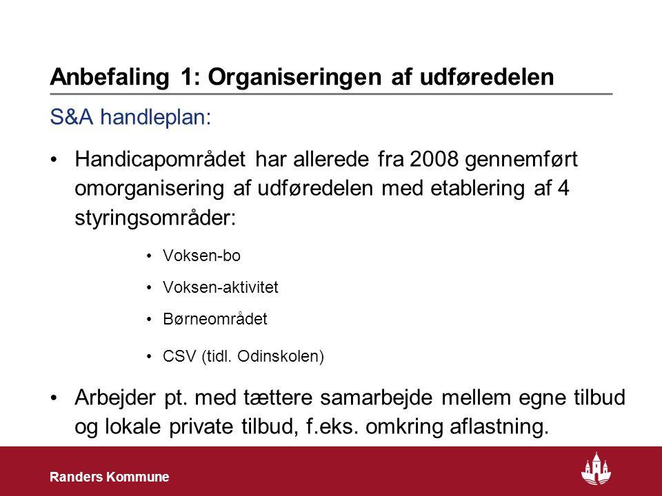 3 Randers Kommune Anbefaling 1: Organiseringen af udføredelen S&A handleplan: • Handicapområdet har allerede fra 2008 gennemført omorganisering af udføredelen med etablering af 4 styringsområder: • Voksen-bo • Voksen-aktivitet • Børneområdet • CSV (tidl.