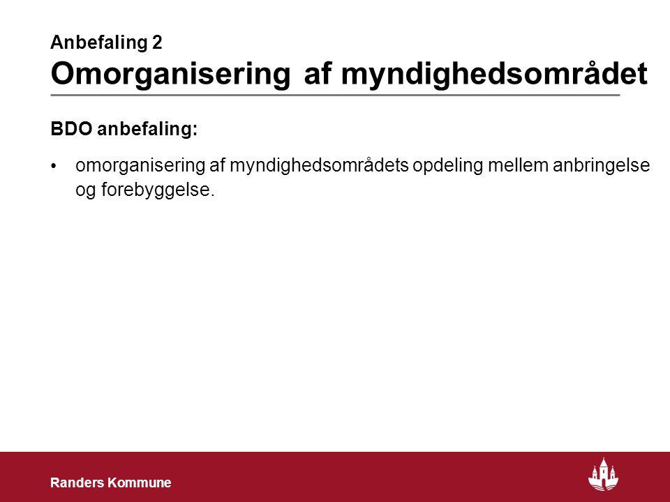 4 Randers Kommune Anbefaling 2 Omorganisering af myndighedsområdet BDO anbefaling: • omorganisering af myndighedsområdets opdeling mellem anbringelse og forebyggelse.