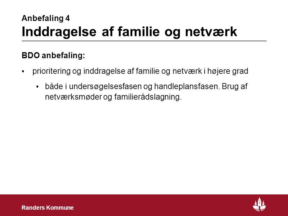 9 Randers Kommune Anbefaling 4 Inddragelse af familie og netværk BDO anbefaling: • prioritering og inddragelse af familie og netværk i højere grad • både i undersøgelsesfasen og handleplansfasen.