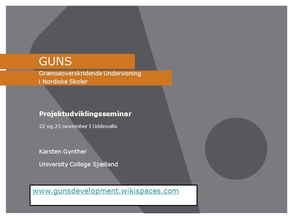GUNS Grænseoverskridende Undervisning i Nordiske Skoler Projektudviklingsseminar 22 og 23 november I Uddevalla Karsten Gynther University College Sjælland www.gunsdevelopment.wikispaces.com
