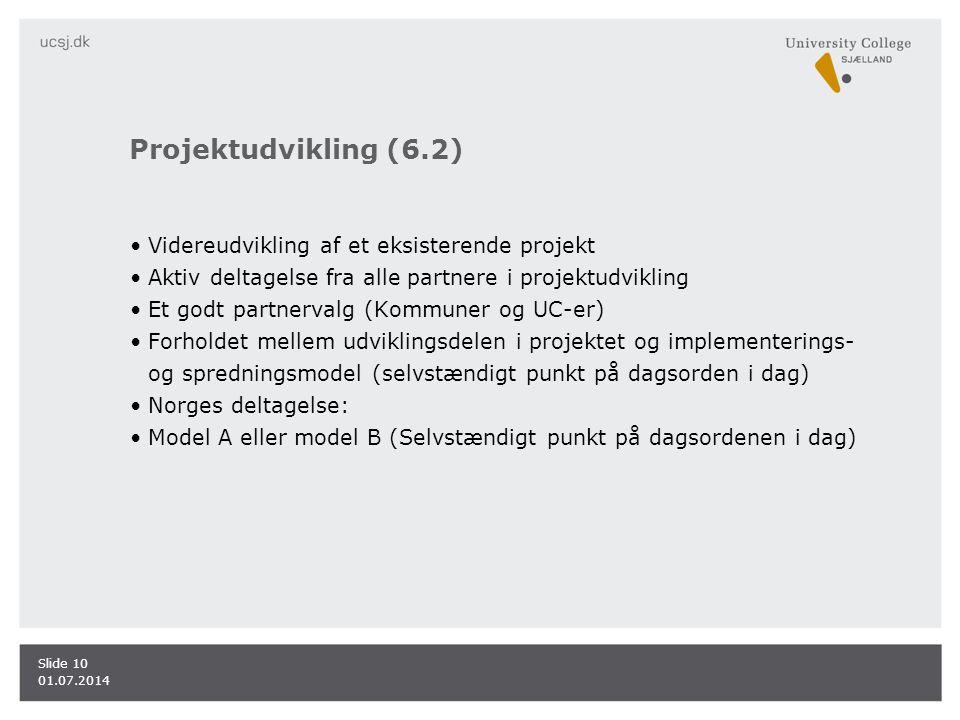 Projektudvikling (6.2) •Videreudvikling af et eksisterende projekt •Aktiv deltagelse fra alle partnere i projektudvikling •Et godt partnervalg (Kommuner og UC-er) •Forholdet mellem udviklingsdelen i projektet og implementerings- og spredningsmodel (selvstændigt punkt på dagsorden i dag) •Norges deltagelse: •Model A eller model B (Selvstændigt punkt på dagsordenen i dag) 01.07.2014 Slide 10