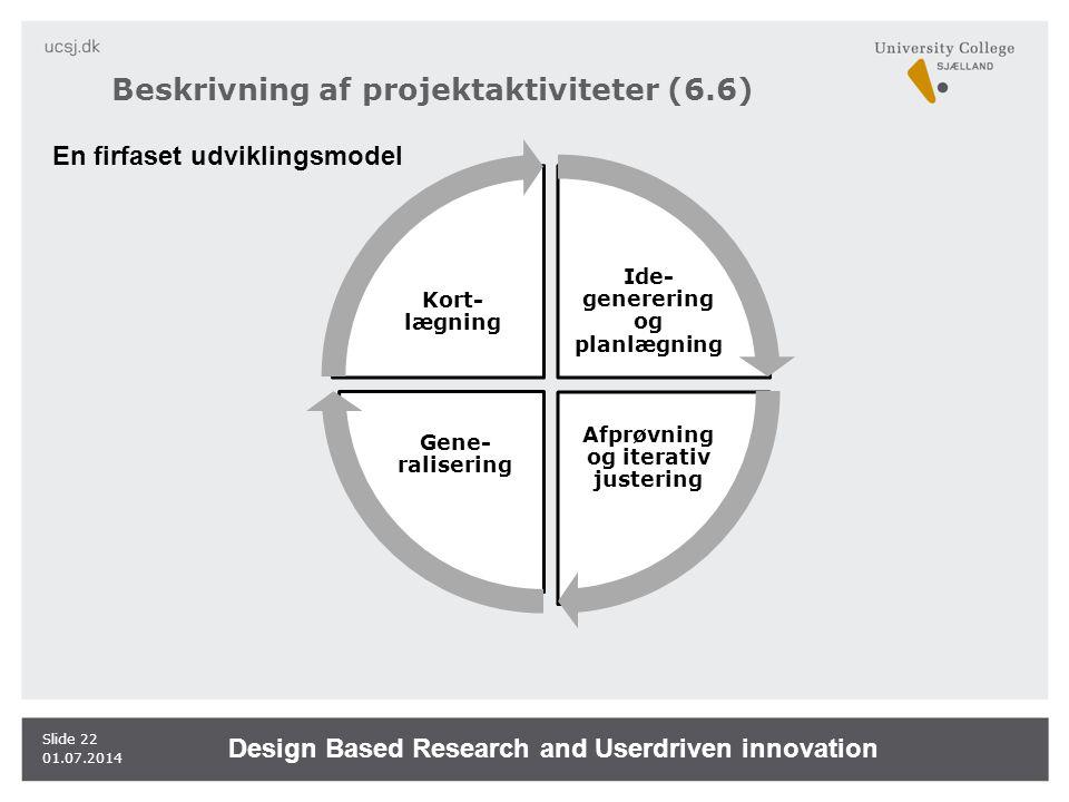 Beskrivning af projektaktiviteter (6.6) 01.07.2014 Slide 22 Ide- generering og planlægning Afprøvning og iterativ justering Gene- ralisering Kort- lægning En firfaset udviklingsmodel Design Based Research and Userdriven innovation