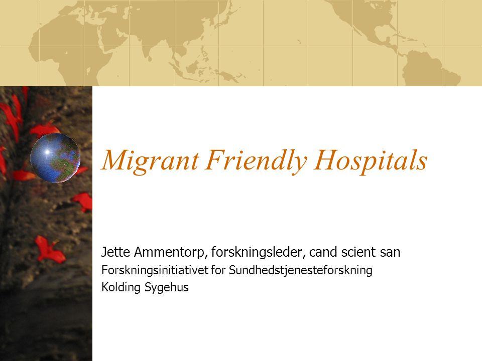 Migrant Friendly Hospitals Jette Ammentorp, forskningsleder, cand scient san Forskningsinitiativet for Sundhedstjenesteforskning Kolding Sygehus