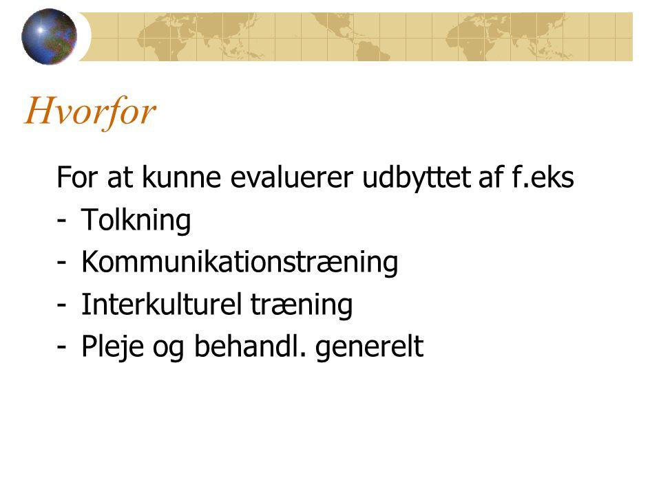 Hvorfor For at kunne evaluerer udbyttet af f.eks -Tolkning -Kommunikationstræning -Interkulturel træning -Pleje og behandl.