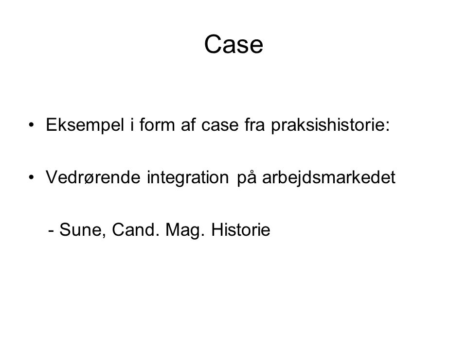 Case •Eksempel i form af case fra praksishistorie: •Vedrørende integration på arbejdsmarkedet - Sune, Cand.