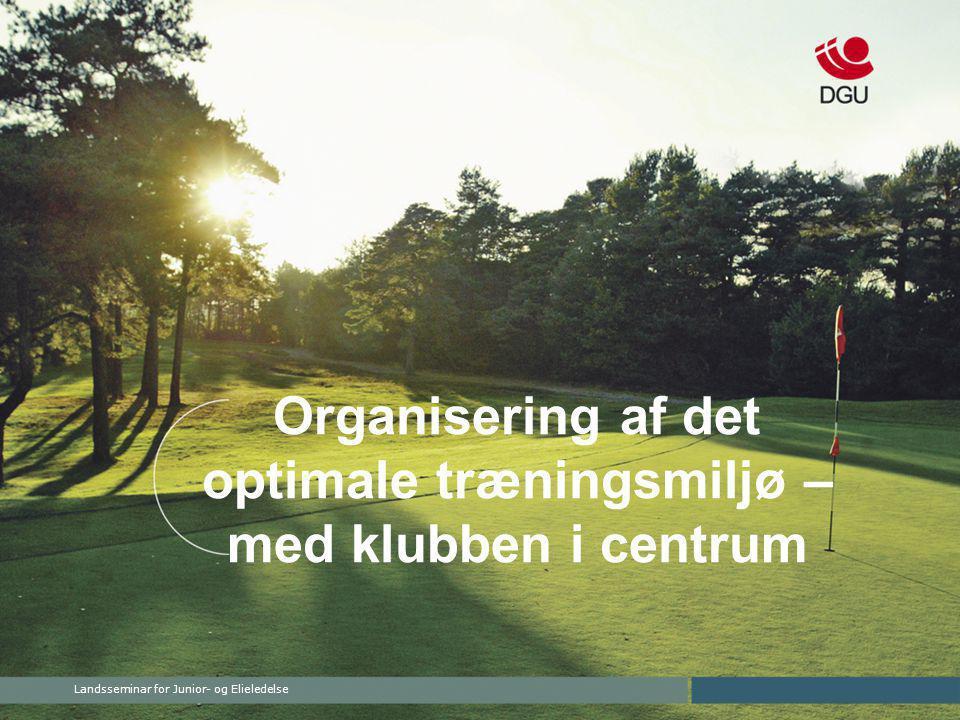 Landsseminar for Junior- og Elieledelse Organisering af det optimale træningsmiljø – med klubben i centrum