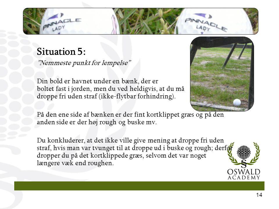 14 Situation 5: Nemmeste punkt for lempelse Din bold er havnet under en bænk, der er boltet fast i jorden, men du ved heldigvis, at du må droppe fri uden straf (ikke-flytbar forhindring).