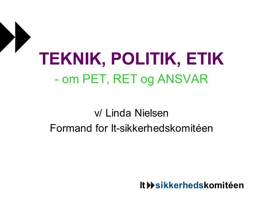It sikkerhedskomitéen TEKNIK, POLITIK, ETIK - om PET, RET og ANSVAR v/ Linda Nielsen Formand for It-sikkerhedskomitéen