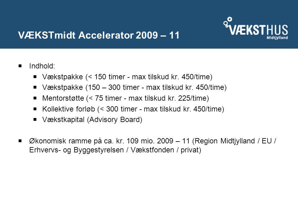 VÆKSTmidt Accelerator 2009 – 11  Indhold:  Vækstpakke (< 150 timer - max tilskud kr.