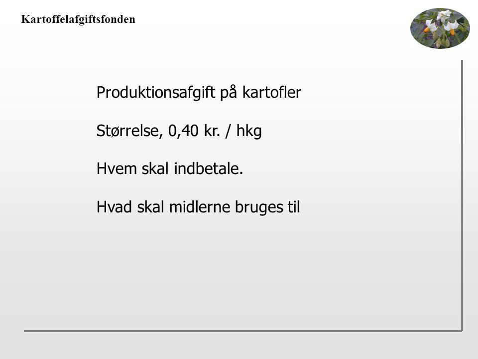 Kartoffelafgiftsfonden Produktionsafgift på kartofler Størrelse, 0,40 kr.