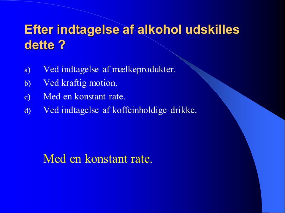 Efter indtagelse af alkohol udskilles dette . a) Ved indtagelse af mælkeprodukter.