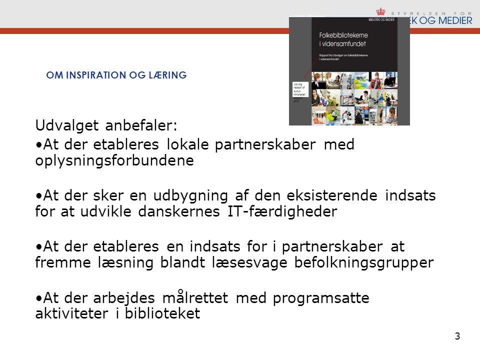 3 OM INSPIRATION OG LÆRING Udvalget anbefaler: •At der etableres lokale partnerskaber med oplysningsforbundene •At der sker en udbygning af den eksisterende indsats for at udvikle danskernes IT-færdigheder •At der etableres en indsats for i partnerskaber at fremme læsning blandt læsesvage befolkningsgrupper •At der arbejdes målrettet med programsatte aktiviteter i biblioteket