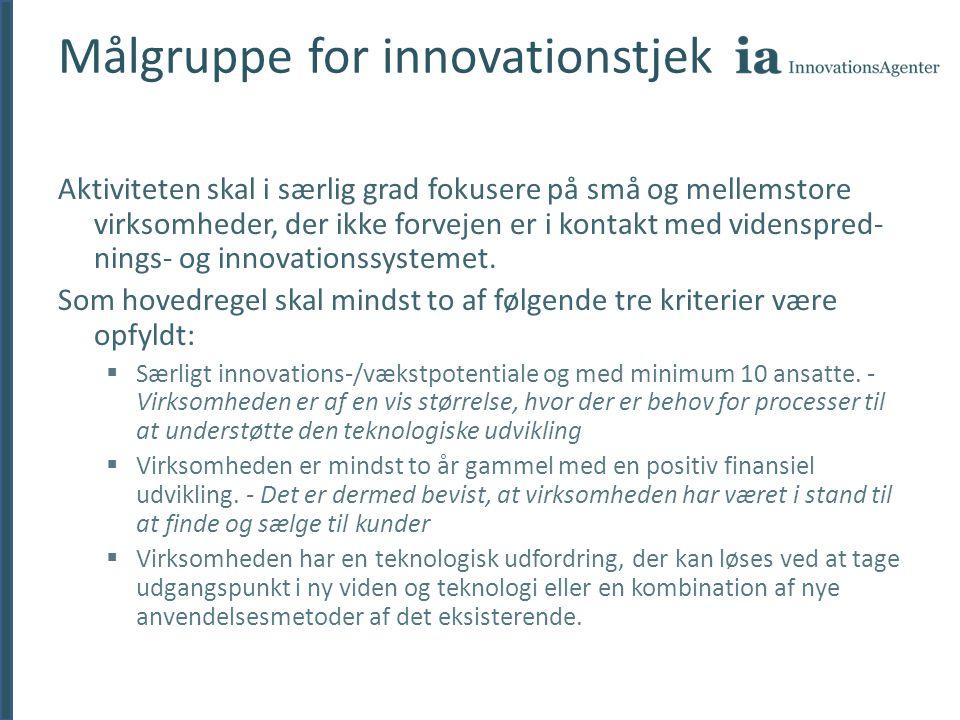 Målgruppe for innovationstjek Aktiviteten skal i særlig grad fokusere på små og mellemstore virksomheder, der ikke forvejen er i kontakt med videnspred- nings- og innovationssystemet.