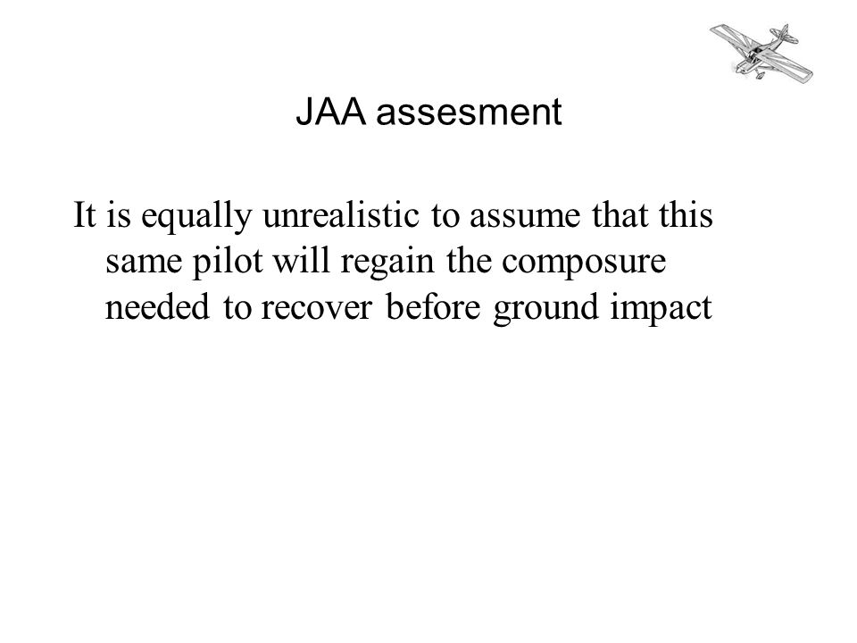 JAA assesment It is equally unrealistic to assume that this same pilot will regain the composure needed to recover before ground impact