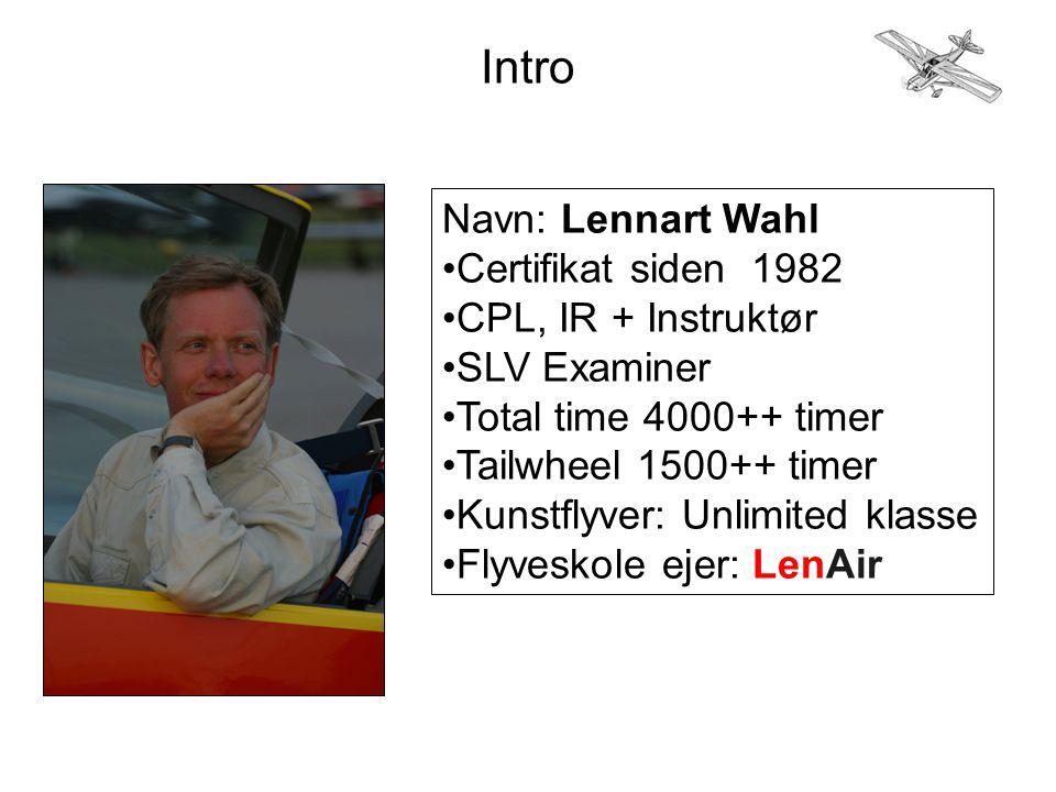 Intro Navn: Lennart Wahl •Certifikat siden 1982 •CPL, IR + Instruktør •SLV Examiner •Total time 4000++ timer •Tailwheel 1500++ timer •Kunstflyver: Unlimited klasse •Flyveskole ejer: LenAir