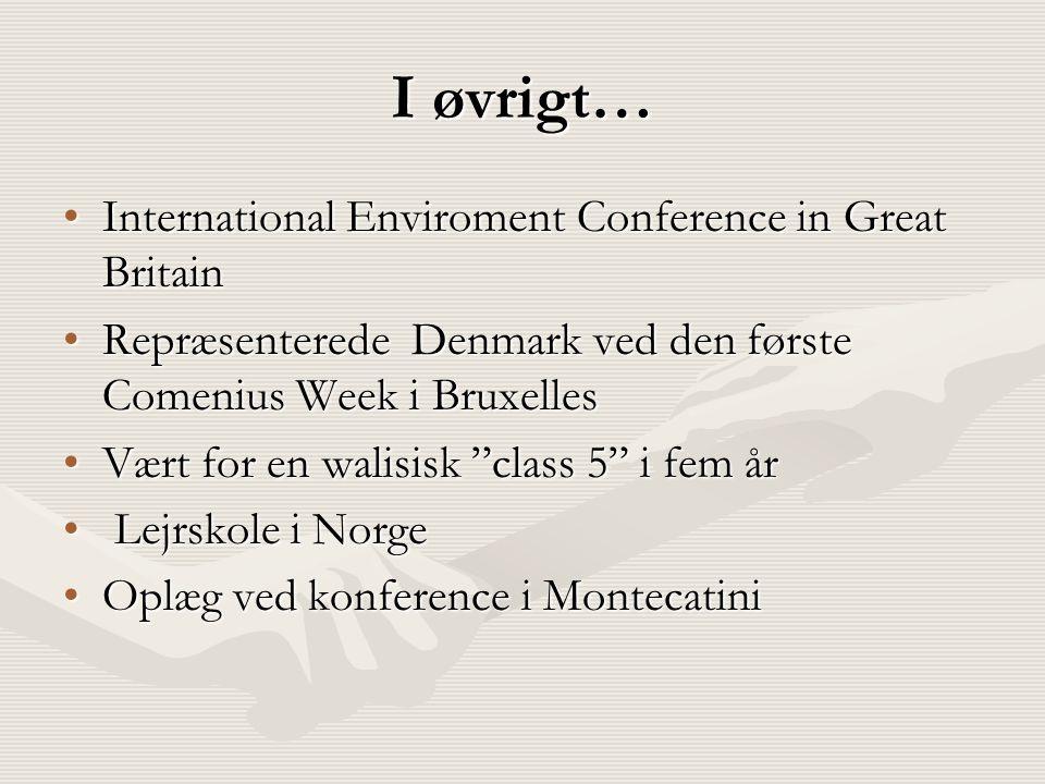 I øvrigt… •International Enviroment Conference in Great Britain •Repræsenterede Denmark ved den første Comenius Week i Bruxelles •Vært for en walisisk class 5 i fem år • Lejrskole i Norge •Oplæg ved konference i Montecatini