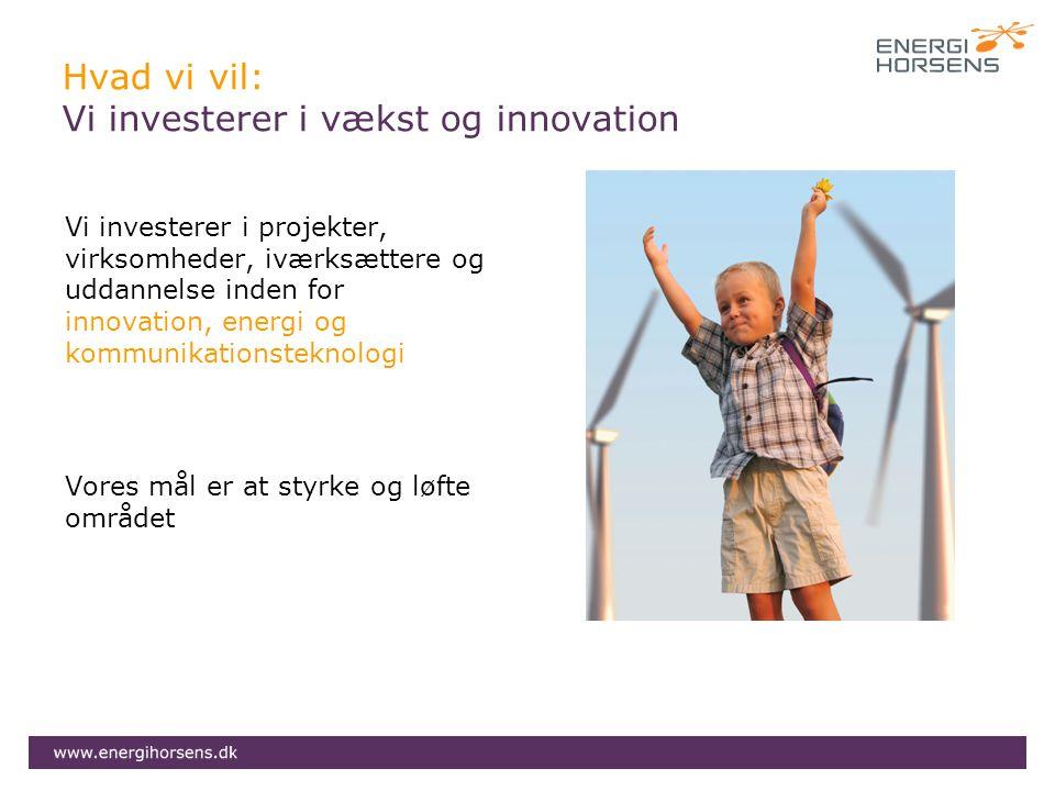 Hvad vi vil: Vi investerer i vækst og innovation Vi investerer i projekter, virksomheder, iværksættere og uddannelse inden for innovation, energi og kommunikationsteknologi Vores mål er at styrke og løfte området
