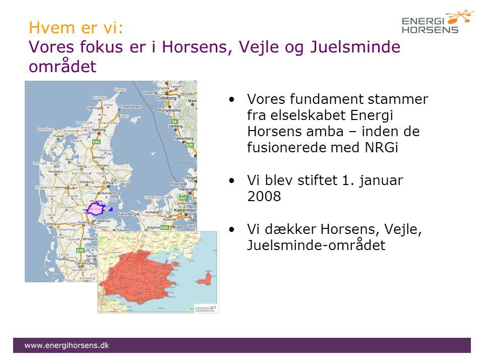 Hvem er vi: Vores fokus er i Horsens, Vejle og Juelsminde området •Vores fundament stammer fra elselskabet Energi Horsens amba – inden de fusionerede med NRGi •Vi blev stiftet 1.