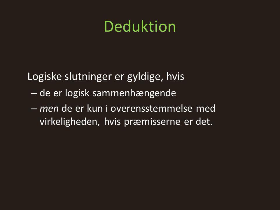 Deduktion Logiske slutninger er gyldige, hvis – de er logisk sammenhængende – men de er kun i overensstemmelse med virkeligheden, hvis præmisserne er det.