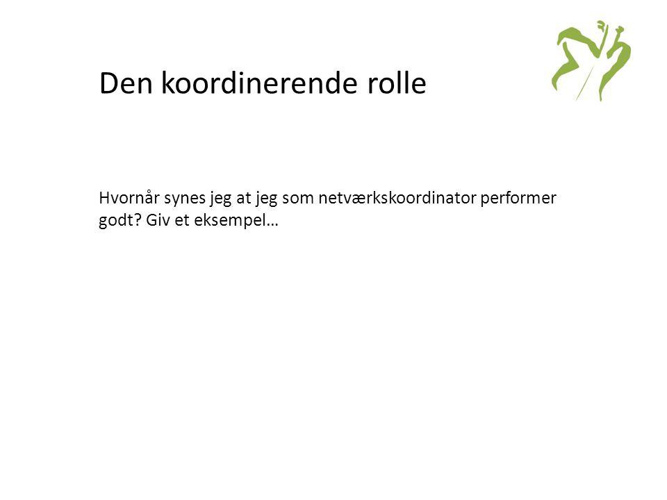 Den koordinerende rolle Hvornår synes jeg at jeg som netværkskoordinator performer godt.