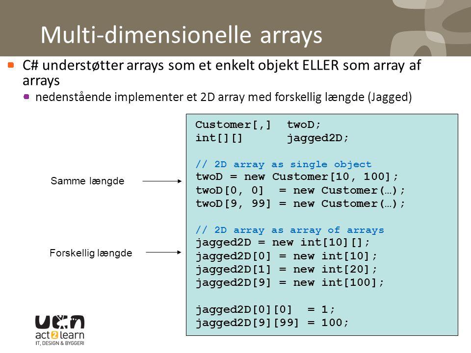 Multi-dimensionelle arrays C# understøtter arrays som et enkelt objekt ELLER som array af arrays nedenstående implementer et 2D array med forskellig længde (Jagged) Customer[,] twoD; int[][] jagged2D; // 2D array as single object twoD = new Customer[10, 100]; twoD[0, 0] = new Customer(…); twoD[9, 99] = new Customer(…); // 2D array as array of arrays jagged2D = new int[10][]; jagged2D[0] = new int[10]; jagged2D[1] = new int[20]; jagged2D[9] = new int[100]; jagged2D[0][0] = 1; jagged2D[9][99] = 100; Samme længde Forskellig længde