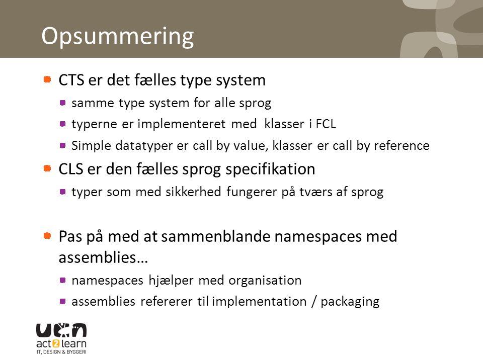 Opsummering CTS er det fælles type system samme type system for alle sprog typerne er implementeret med klasser i FCL Simple datatyper er call by value, klasser er call by reference CLS er den fælles sprog specifikation typer som med sikkerhed fungerer på tværs af sprog Pas på med at sammenblande namespaces med assemblies… namespaces hjælper med organisation assemblies refererer til implementation / packaging