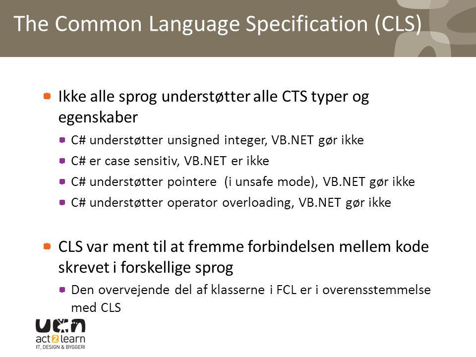 The Common Language Specification (CLS) Ikke alle sprog understøtter alle CTS typer og egenskaber C# understøtter unsigned integer, VB.NET gør ikke C# er case sensitiv, VB.NET er ikke C# understøtter pointere (i unsafe mode), VB.NET gør ikke C# understøtter operator overloading, VB.NET gør ikke CLS var ment til at fremme forbindelsen mellem kode skrevet i forskellige sprog Den overvejende del af klasserne i FCL er i overensstemmelse med CLS