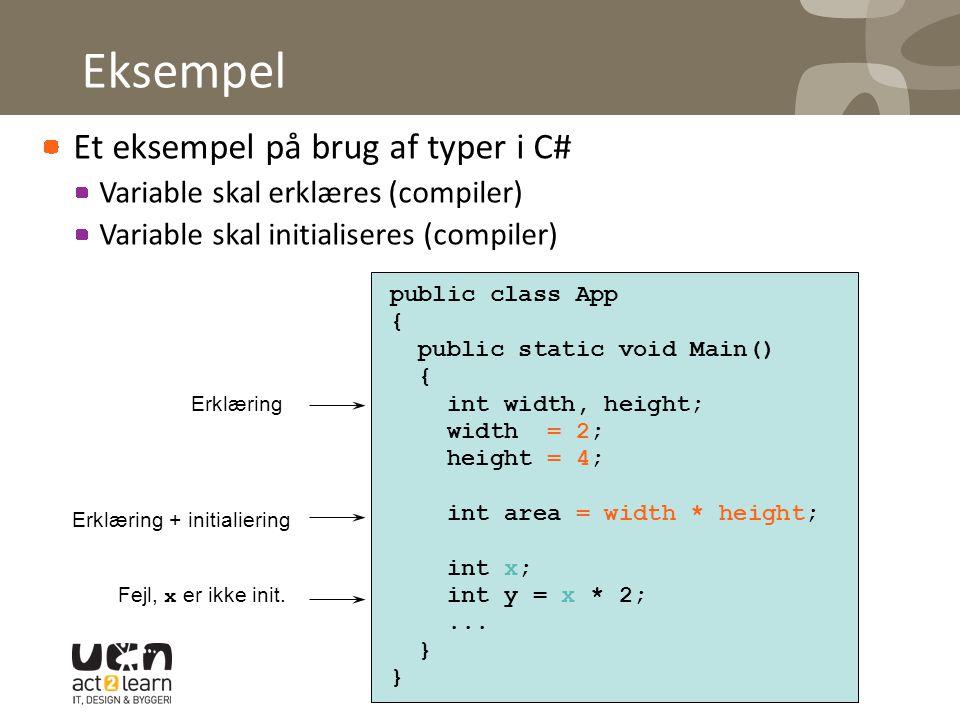 Eksempel Et eksempel på brug af typer i C# Variable skal erklæres (compiler) Variable skal initialiseres (compiler) public class App { public static void Main() { int width, height; width = 2; height = 4; int area = width * height; int x; int y = x * 2;...