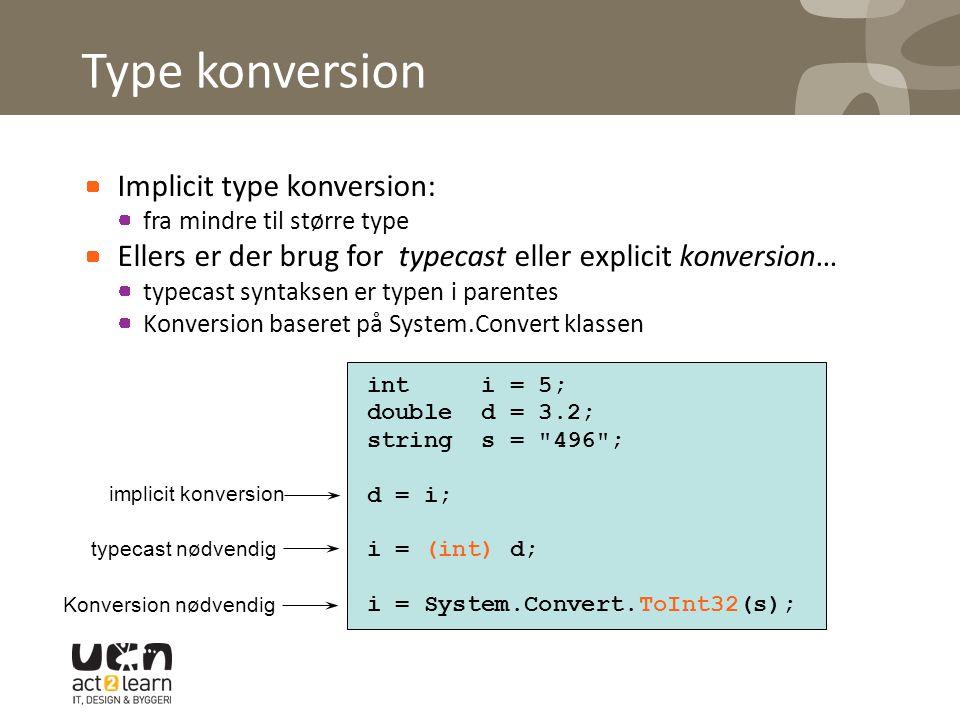Type konversion Implicit type konversion: fra mindre til større type Ellers er der brug for typecast eller explicit konversion… typecast syntaksen er typen i parentes Konversion baseret på System.Convert klassen int i = 5; double d = 3.2; string s = 496 ; d = i; i = (int) d; i = System.Convert.ToInt32(s); implicit konversion typecast nødvendig Konversion nødvendig