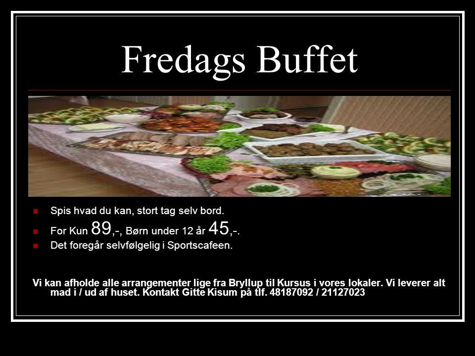 Fredags Buffet  Spis hvad du kan, stort tag selv bord.  For Kun 89,-, Børn under 12 år 45,-.  Det foregår selvfølgelig i Sportscafeen. Vi kan afhol