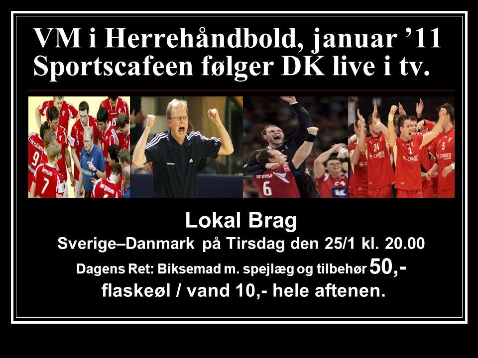 VM i Herrehåndbold, januar '11 Sportscafeen følger DK live i tv. Lokal Brag Sverige–Danmark på Tirsdag den 25/1 kl. 20.00 Dagens Ret: Biksemad m. spej