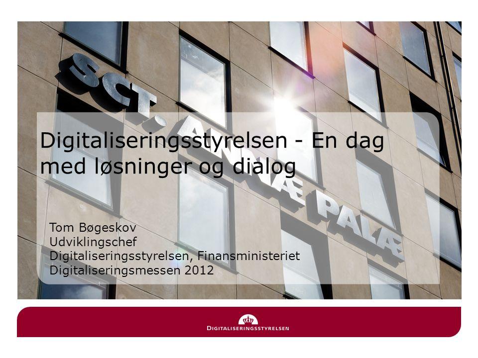 Tom Bøgeskov Udviklingschef Digitaliseringsstyrelsen, Finansministeriet Digitaliseringsmessen 2012 Digitaliseringsstyrelsen - En dag med løsninger og dialog