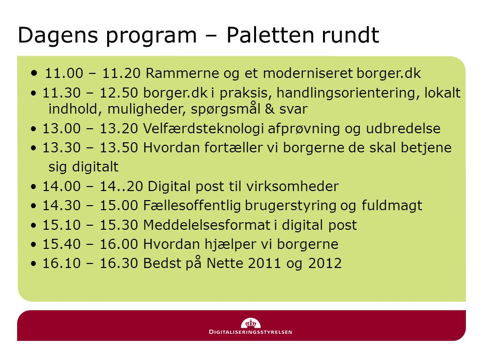 Dagens program – Paletten rundt • 11.00 – 11.20 Rammerne og et moderniseret borger.dk • 11.30 – 12.50 borger.dk i praksis, handlingsorientering, lokalt indhold, muligheder, spørgsmål & svar • 13.00 – 13.20 Velfærdsteknologi afprøvning og udbredelse • 13.30 – 13.50 Hvordan fortæller vi borgerne de skal betjene sig digitalt • 14.00 – 14..20 Digital post til virksomheder • 14.30 – 15.00 Fællesoffentlig brugerstyring og fuldmagt • 15.10 – 15.30 Meddelelsesformat i digital post • 15.40 – 16.00 Hvordan hjælper vi borgerne • 16.10 – 16.30 Bedst på Nette 2011 og 2012