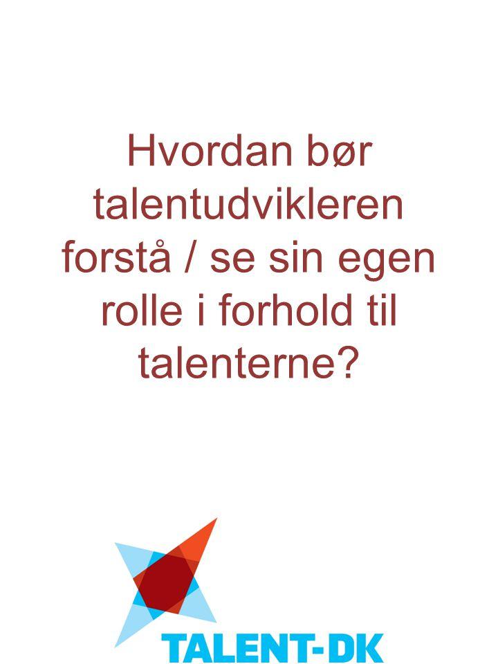 Hvordan bør talentudvikleren forstå / se sin egen rolle i forhold til talenterne