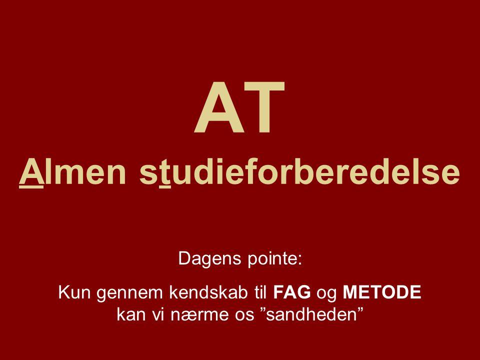 AT Almen studieforberedelse Dagens pointe: Kun gennem kendskab til FAG og METODE kan vi nærme os sandheden